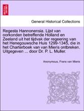 Regesta Hannonensia. Lijst van oorkonden betreffende Holland en Zeeland uit het tijdvak der regeering van het Henegouwsche Huis 1299-1345, die in het Charterboek van van Mieris ontbreken. Uitgegeven ... door Dr. P. L. Muller.