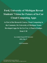 Ford, University of Michigan Reveal Students' Vision for Future of In-Car Cloud Computing Apps; As Part Of The Research Course, Cloud Computing in The Commute, Six University of Michigan Teams Developed Apps For In-Car Use; A Panel of Judges from U-M,