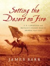 Setting The Desert On Fire T E Lawrence And Britains Secret War In Arabia 1916-1918