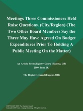 Meetings Three Commissioners Held Raise Questions (City/Region) (The Two Other Board Members Say the Three May have Agreed on Budget Expenditures Prior to Holding a Public Meeting on the Matter)