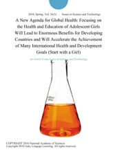 A New Agenda For Global Health: Focusing On The Health And Education Of Adolescent Girls Will Lead To Enormous Benefits For Developing Countries And Will Accelerate The Achievement Of Many International Health And Development Goals (Start With A Girl)