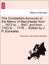 The Constable's Accounts of the Manor of Manchester from ... 1612 to ... 1647, and from ... 1743 to ... 1776 ... Edited by J. P. Earwaker. VOL. I