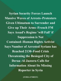 Syrian Security Forces Launch Massive Waves Of Arrests Protesters Given Ultimatum To Surrender And Give Up Their Arms French Fm Says Assad S Regime Will Fall If Suppression Is Not Contained Human Rights Activist Says Number Of Arrested Syrians Has Reached 2130 Food Crisis Threatening The Besieged City Of Deraa Al Jazeera Calls For Information About Its Missing Reporter In Syria Syria Unrest