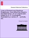 Lives Of Eminent And Illustrious Englishmen From Alfred The Great To The Latest Times On An Original Plan Edited By G G Cunningham Illustrated By A Series Of  Portraits Etc Vol I