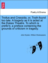 Troilus and Cressida, or, Truth found too late. A tragedy as it is acted at the Dukes Theatre. To which is prefix'd, a preface containing the grounds of criticism in tragedy.