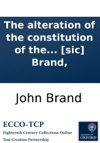 The Alteration Of The Constitution Of The House Of Commons And The Inequality Of The Land-tax Considered Conjointly By J Sic Brand