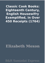 Classic Cook Books: Eighteenth Century, English Housewifry Exemplified, in Over 450 Receipts (1764)