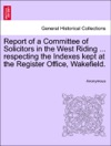 Report Of A Committee Of Solicitors In The West Riding  Respecting The Indexes Kept At The Register Office Wakefield