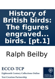 HISTORY OF BRITISH BIRDS: THE FIGURES ENGRAVED ON WOOD BY T. BEWICK. VOL. I. CONTAINING THE HISTORY AND DESCRIPTION OF LAND BIRDS. [PT.1]
