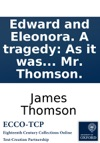 Edward And Eleonora A Tragedy As It Was To Have Been Acted At The Theatre-Royal In Covent-Garden By Mr Thomson