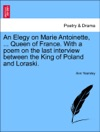 An Elegy On Marie Antoinette  Queen Of France With A Poem On The Last Interview Between The King Of Poland And Loraski