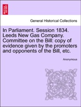 In Parliament. Session 1834. Leeds New Gas Company. Committee On The Bill: Copy Of Evidence Given By The Promoters And Opponents Of The Bill, Etc.
