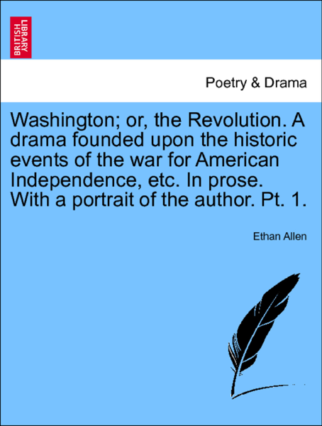 Washington; or, the Revolution. A drama founded upon the historic events of the war for American Independence, etc. In prose. With a portrait of the author. Pt. 1. Part First