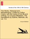The Works Historical And Miscellaneous Of Marcus Tullius Cicero With The History Of His Life And Writings By Conyers Middleton The Translations By Guthrie Melmoth Etc Vol 1-3 Vol I
