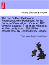 The Poll On The Election Of A Representative In Parliament, For The County Of Cambridge ... October, 1831; To Which Is Added, A List Of The Members For The County, From 1660, Till The Present Time. By Charles Henry Cooper.