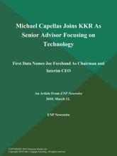 Michael Capellas Joins KKR As Senior Advisor Focusing on Technology; First Data Names Joe Forehand As Chairman and Interim CEO