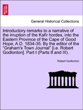 """Introductory Remarks To A Narrative Of The Irruption Of The Kafir Hordes, Into The Eastern Province Of The Cape Of Good Hope, A.D. 1834-35. By The Editor Of The """"Graham's Town Journal"""" [i.e. Robert Godlonton]. Part I (Parts II And III)."""