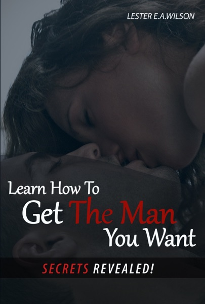 Learn How to Get the Man You Want: Secrets Revealed!