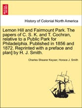 Lemon Hill and Fairmount Park. The papers of C. S. K. and T. Cochran, relative to a Public Park for Philadelphia. Published in 1856 and 1872. Reprinted with a preface and plan] by H. J. Smith.