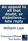 An Appeal To All That Doubt Or Disbelieve The Truths Of The Gospel Whether They Be Deists Arians Socinians Or Nominal Christians In Which The True Grounds And Reasons Of The Whole Christian Faith And Life Are Plainly And Fully Demonstrated To Whic