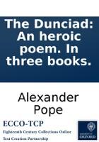 The Dunciad: An heroic poem. In three books.