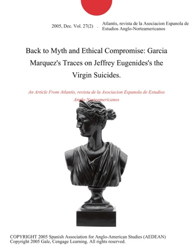 revista de la Asociacion Espanola de Estudios Anglo-Norteamericanos Atlantis - Back to Myth and Ethical Compromise: Garcia Marquez's Traces on Jeffrey Eugenides's the Virgin Suicides.