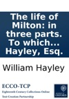 The Life Of Milton In Three Parts To Which Are Added Conjectures On The Origin Of Paradise Lost With An Appendix By William Hayley Esq