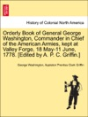 Orderly Book Of General George Washington Commander In Chief Of The American Armies Kept At Valley Forge 18 May-11 June 1778 Edited By A P C Griffin