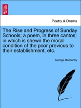 The Rise and Progress of Sunday Schools; a poem, in three cantos; in which is shewn the moral condition of the poor previous to their establishment, etc.