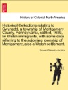 Historical Collections Relating To Gwynedd A Township Of Montgomery County Pennsylvania Settled 1689 By Welsh Immigrants With Some Data Referring To The Adjoining Township Of Montgomery Also A Welsh Settlement