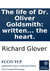 The Life Of Dr Oliver Goldsmith Written From Personal Knowledge Authentic Papers And Other Indubitable Authorities To Which Are Added Such Select Observations From Various Parts Of This Writers Works As May Tend To Recreate The Fancy Improve Th
