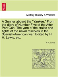 A Gunner Aboard The Yankee From The Diary Of Number Five Of The After Port Gun The Yarn Of The Cruise And Fights Of The Naval Reserves In The Spanish American War Edited By H H Lewis Etc