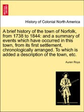 A brief history of the town of Norfolk, from 1738 to 1844: and a summary of events which have occurred in this town, from its first settlement, chronologically arranged. To which is added a description of the town, etc.
