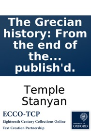 THE GRECIAN HISTORY: FROM THE END OF THE PELOPONNESIAN WAR, TO THE DEATH OF PHILIP OF MACEDON. CONTAINING THE SPACE OF SIXTY-EIGHT YEARS. BY TEMPLE STANYAN, ESQ; VOLUME THE SECOND, NOW ORIGINALLY PUBLISHD.