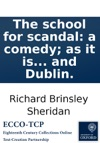 The School For Scandal A Comedy As It Is Performed At The Theatres-Royal In London And Dublin
