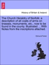 The Church Heraldry Of Norfolk A Description Of All Coats Of Arms On Brasses Monuments Etc Now To Be Found In The County Illustrated  With Notes From The Inscriptions Attached VOL I