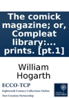The Comick Magazine Or Compleat Library Of Mirth Humour Wit Gaiety And Entertainment By The Greatest Wits Of All Ages  Nations Enriched With Hogarths Celebrated  Prints Pt1