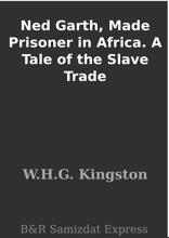 Ned Garth, Made Prisoner In Africa. A Tale Of The Slave Trade