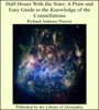 Half-Hours With The Stars: A Plain And Easy Guide To The Knowledge Of The Constellations