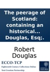 The Peerage Of Scotland Containing An Historical And Genealogical Account Of The Nobility Of That Kingdom  Collected From The Public Records And Ancient Chartularies Of This Nation  Illustrated With Copper-plates By Robert Douglas Esq