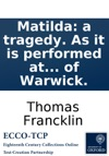 Matilda A Tragedy As It Is Performed At The Theatre-Royal In Drury-Lane By The Author Of The Earl Of Warwick