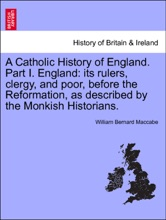A Catholic History of England. Part I. England: its rulers, clergy, and poor, before the Reformation, as described by the Monkish Historians. vol. III