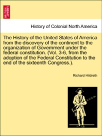 THE HISTORY OF THE UNITED STATES OF AMERICA FROM THE DISCOVERY OF THE CONTINENT TO THE ORGANIZATION OF GOVERNMENT UNDER THE FEDERAL CONSTITUTION. (VOL. 3-6, FROM THE ADOPTION OF THE FEDERAL CONSTITUTION TO THE END OF THE SIXTEENTH CONGRESS.). VOL. I.