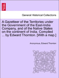 A GAZETTEER OF THE TERRITORIES UNDER THE GOVERNMENT OF THE EAST-INDIA COMPANY, AND OF THE NATIVE STATES ON THE CONTINENT OF INDIA. COMPILED ... BY EDWARD THORNTON. [WITH A MAP.]VOL. I.