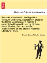 """Remarks Submitted To The Right Hon. Viscount Melbourne, Secretary Of State For The Home Department, In Reply To A Pamphlet Addressed To Him By Nicholas Harris Nicolas, Esq. And Entitled """"Observations On The State Of Historical Literature,"""" Andc."""
