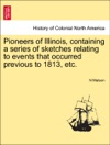 Pioneers Of Illinois Containing A Series Of Sketches Relating To Events That Occurred Previous To 1813 Etc