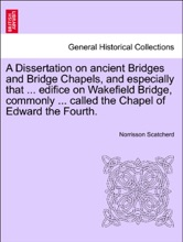 A Dissertation On Ancient Bridges And Bridge Chapels, And Especially That ... Edifice On Wakefield Bridge, Commonly ... Called The Chapel Of Edward The Fourth.