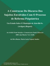 A Construcao Do Discurso Dos Sujeitos Envolvidos Com O Processo de Reforma Psiquiatrica: Um Estudo Sobre O Municipio de Joinville/Sc (Artigos) (Report)
