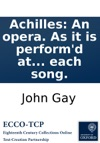 Achilles An Opera As It Is Performd At The Theatre-Royal In Covent-Garden Written By The Late Mr Gay With The Musick Prefixd To Each Song