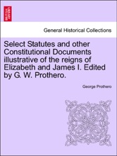 Select Statutes and other Constitutional Documents illustrative of the reigns of Elizabeth and James I. Edited by G. W. Prothero.